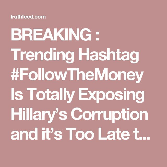BREAKING : Trending Hashtag #FollowTheMoney Is Totally Exposing Hillary's Corruption and it's Too Late to Stop It – TruthFeed
