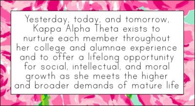 Yesterday, today and tomorrow, Kappa Alpha Theta exists to nurture each member throughout her college and alumnae experience and to offer a lifelong opportunity for social, intellectual, and moral growth as she meets the higher and broader demands of mature life.