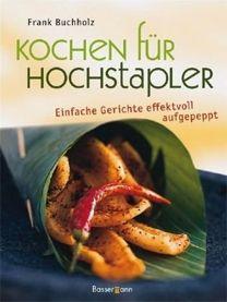 """""""Kochen für Hochstapler"""": einfache Gerichte - ganz schön raffiniert! Das Kochbuch von Frank Buchholz ist im März 2009 erschienen."""