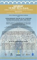 10th edition of the Extraordinary Prayer of all Churches for Reconciliation, Unity and Peace, beginning from Jerusalem, at the Syriac Catholic Church of St. Thomas, Jerusalem     THE 10th EXTRAORDINARY PRAYER OF ALL CHURCHES, A GREAT INTERCESSORY PRAYER FOR OUR TIME, WILL BE HELD ON MAY 18, 2013, VIGIL OF PENTECOST (GREGORIAN CALENDAR) AT THE SYRIAC CATHOLIC CHURCH OF JERUSALEM. IT IS ORGANISED IN CLOSE COLLABORATION WITH THE SYRIAC ORTHODOX CHURCH.