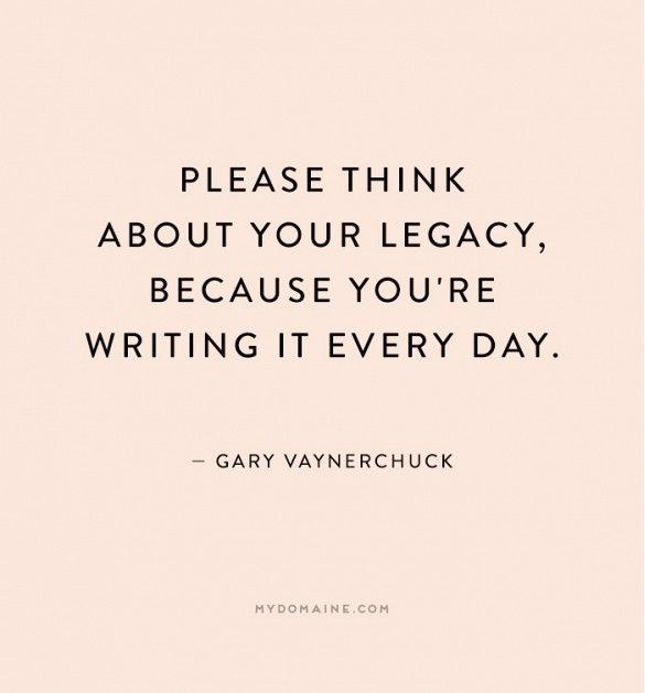 """Please think about your legacy, because you're writing it every day."" - Gary Vaynerchuck"
