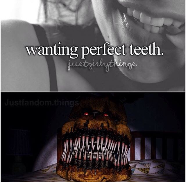 Of course...xD #JustFNAFThings x :3 Don't bother going to the dentist he'll just faint the minute the u walk in