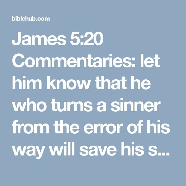 James 5:20 Commentaries: let him know that he who turns a sinner from the error of his way will save his soul from death and will cover a multitude of sins.