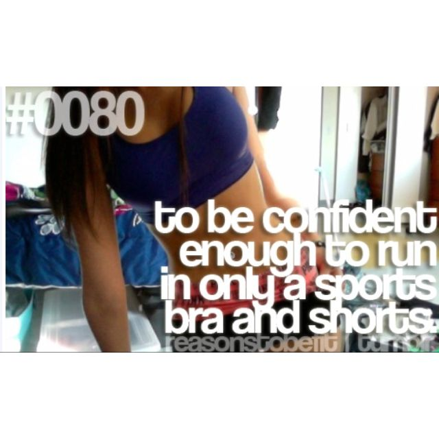 Reasons to be fit. - to be confident enough to run in only a sports bra and shorts
