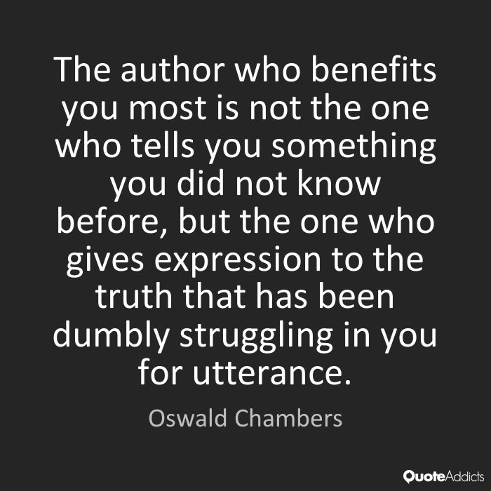 The author who benefits you the most is not the one who tells you something you did not know before, but the one who gives expression to the truth that has been dumbly struggling in you for utterance. -Oswald Chambers