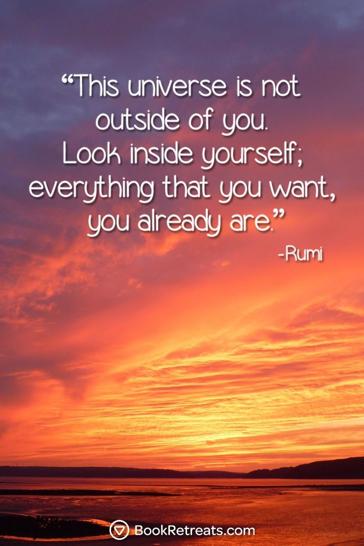 """""""This universe is not outside of you. Look inside yourself; everything that you want, you are already that."""" Heart-warming meditation quotes by Rumi and other teachers here:  https://bookretreats.com/blog/101-quotes-will-change-way-look-meditation"""