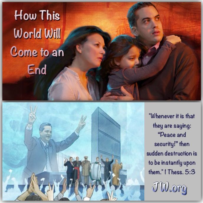 """WHAT WILL HAPPEN JUST BEFORE THE END? FIVE EVENTS TO COME: 1) Proclamation of """"Peace and security!"""" 2) Nations attack & destroy """"Babylon the Great"""" 3) Attack on Jehovah's people 4) War of Armageddon, & 5) Satan & his demons are abyssed. For more details please visit jw.org>> Publications >> Magazines >> Watchtower (study edition) September 2012."""