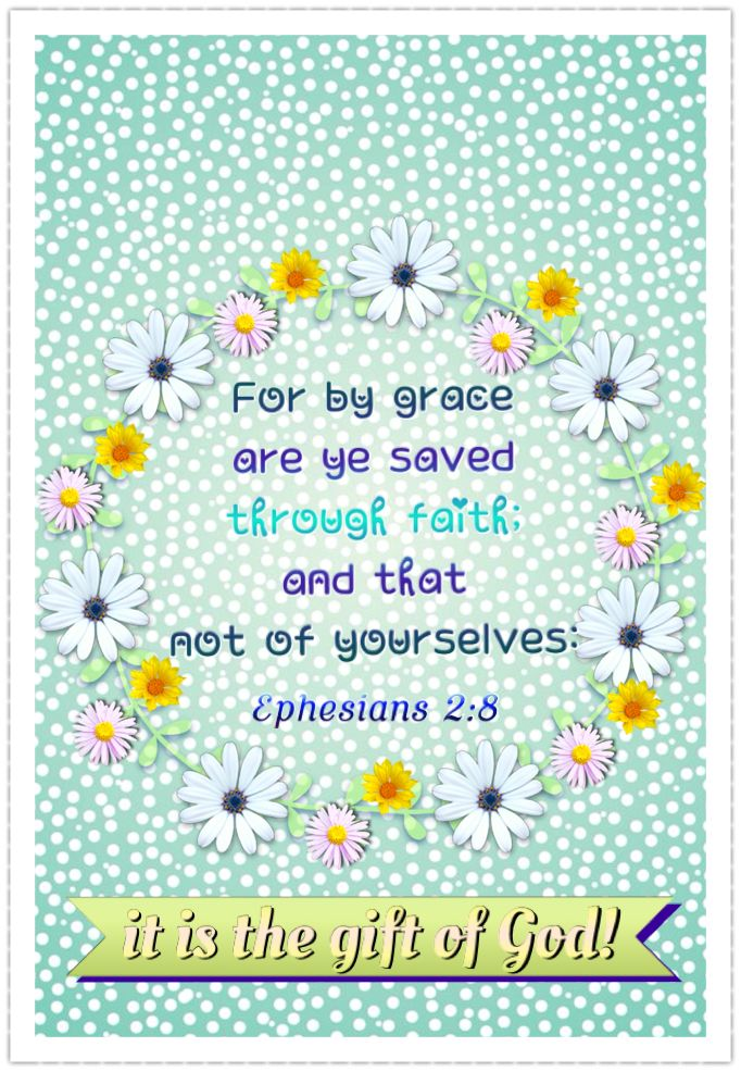 `Ephesians 2:8-10 (KJV) For by grace are ye saved through faith; and that not of yourselves: it is the Gift of God:  Not of works, lest any man should boast.  For we are His workmanship, created in Christ Jesus unto good works, which God hath before ordained that we should walk in them. {DM}