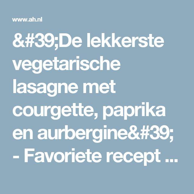 'De lekkerste vegetarische lasagne met courgette, paprika en aurbergine' - Favoriete recept van - Mieke Gerard - Albert Heijn
