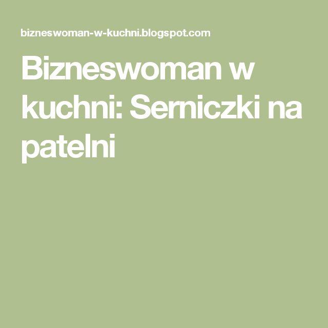 Bizneswoman w kuchni: Serniczki na patelni