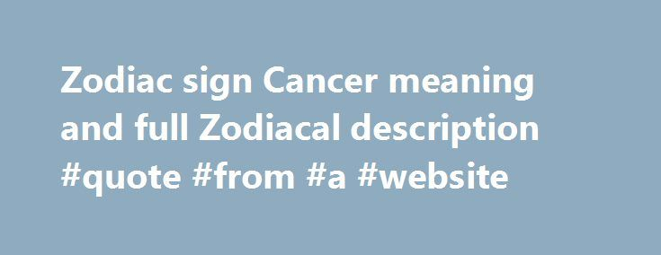 Zodiac sign Cancer meaning and full Zodiacal description #quote #from #a #website http://quote.remmont.com/zodiac-sign-cancer-meaning-and-full-zodiacal-description-quote-from-a-website/  Cancer zodiacal characteristic Basic traits of Cancer character – June 22 and July 22 THE Zodiacal Sign of Cancer commences on June 21st, but for days it does not come into full power until on or about June 28th. From this date onwards it is In full strength until July 20th, and is then for […]