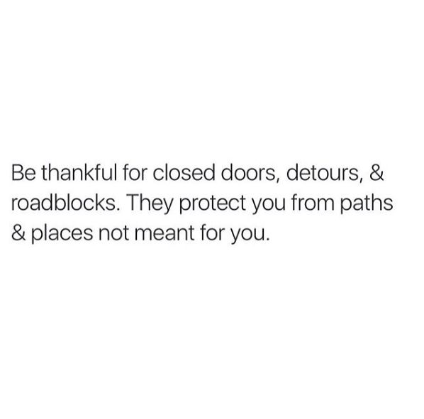 Be thankful for closed doors, detours and roadblocks. They protect you from paths and places not meant for you.