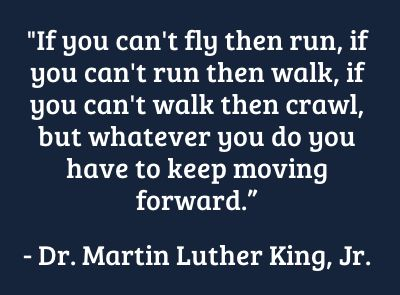 "#quote ""If you can't fly then run, if you can't run than walk, if you can't walk then crawl, but whatever you do you have to keep moving forward."" - Dr. Martin Luther King, Jr."