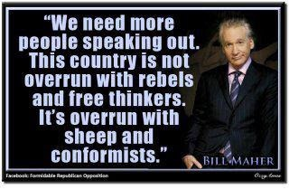 """We need more people speaking out. This country is not overrun with rebels and free thinkers. It's overrun with sheep and conformists."" - Bill Maher"