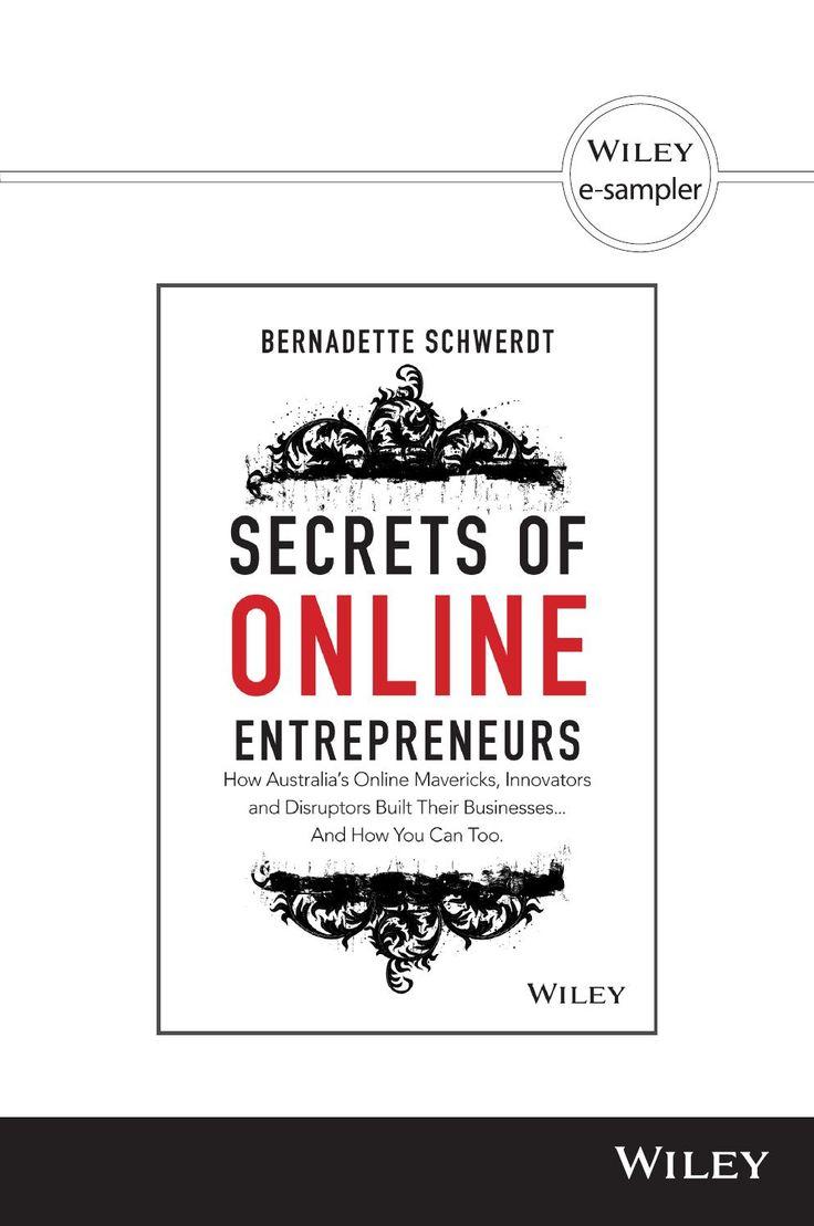 Secrets of Online Entrepreneurs by Bernadette Schwerdt  How Australia's Online Mavericks, Innovators and Disruptors Built Their Businesses ... And How You Can Too.