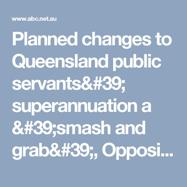 Planned changes to Queensland public servants' superannuation a 'smash and grab', Opposition says - ABC News (Australian Broadcasting Corporation)