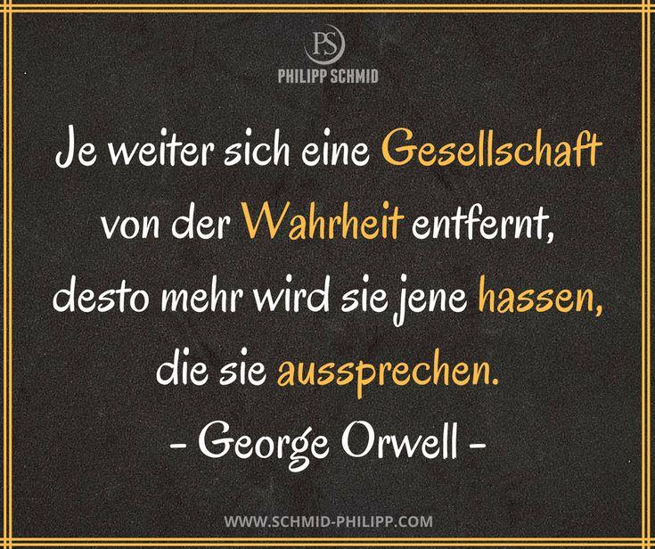 Je weiter sich eine Gesellschaft von der Wahrheit entfernt, desto mehr wird sie jene hassen, die sie aussprechen. - George Orwell -