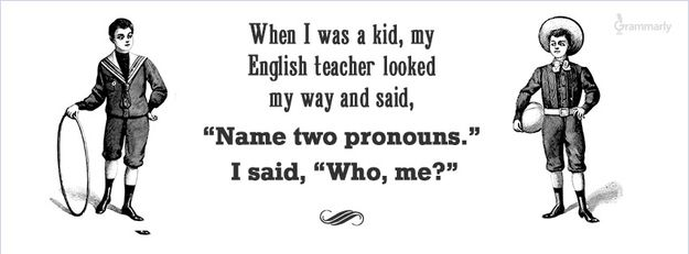 "When I was a kid, my English teacher looked my way and said, ""Name two pronouns."" I said, ""Who, me?"" (19 Jokes Only Grammar Nerds Will Understand)"
