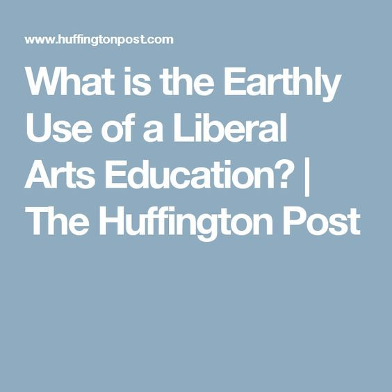 What is the Earthly Use of a Liberal Arts Education? | The Huffington Post