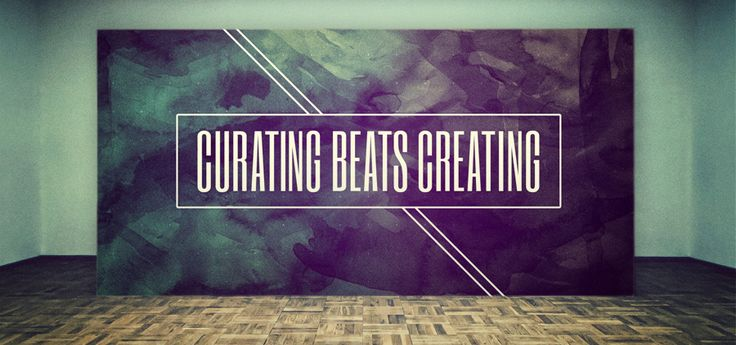 CREATIVE PROCESS: CURATING BEATS CREATING