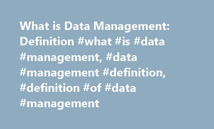 What is Data Management: Definition #what #is #data #management, #data #management #definition, #definition #of #data #management http://memphis.remmont.com/what-is-data-management-definition-what-is-data-management-data-management-definition-definition-of-data-management/  # What is Data Management? Data management is the implementation of policies and procedures that put organizations in control of their business data regardless of where it resides. What do I need to know about data…