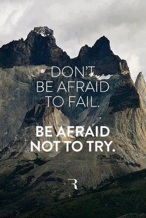 Be afraid not to try.  be afraid that you may miss the opportunity.