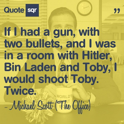 If I had a gun, with two bullets, and I was in a room with Hitler, Bin Laden and Toby, I would shoot Toby. Twice. - Michael Scott (The Office) #quotesqr #quotes #funnyquotes