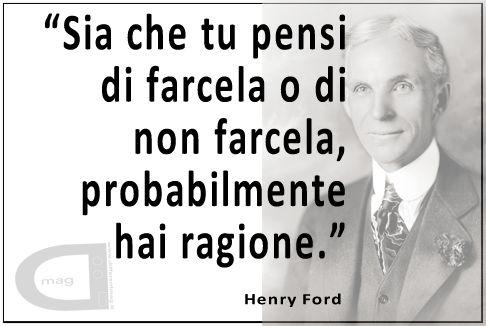 Sia che tu pensi di farcela o di non farcela, probabilmente hai ragione.   Henry #Ford