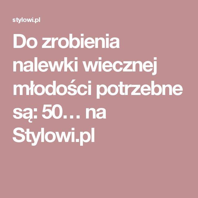 Do zrobienia nalewki wiecznej młodości potrzebne są: 50… na Stylowi.pl