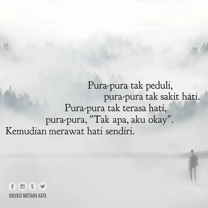 """Pura-pura tak peduli pura-pura tak sakit hati. Pura-pura tak terasa hati pura-pura """"Tak apa aku okay"""". Kemudian merawat hati sendiri."""