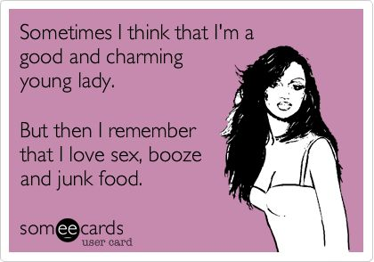 Sometimes I think that I'm a good and charming young lady. But then I remember that I love sex, booze and junk food.