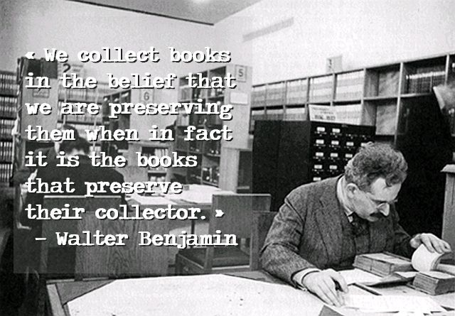 """We collect books in the belief that we are preserving them when in fact it is the books that preserve their collector.""  ― Walter Benjamin 