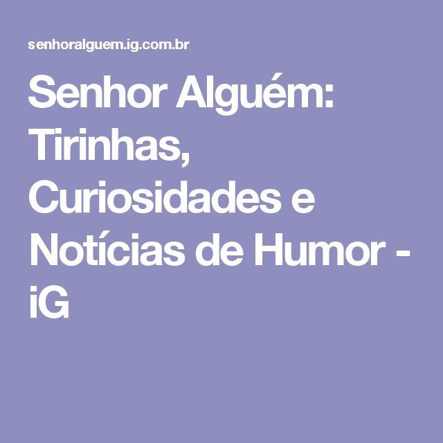 Senhor Alguém: Tirinhas, Curiosidades e Notícias de Humor - iG