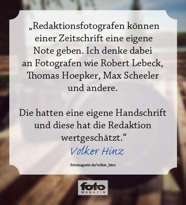 """""""Redaktionsfotografen können einer Zeitschrift eine eigene Note geben. Ich denke dabei an Fotografen wie Robert Lübeck, Thomas Hoepker, Max Scheeler und andere. Die hatten eine eigene Handschrift und diese hat die Redaktion wertgeschätzt."""" Volker Hinz"""