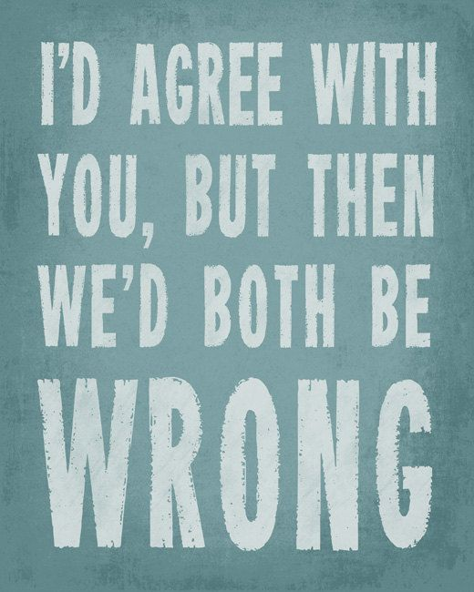 I'd Agree With You, But Then We'd Both Be Wrong - modern art print