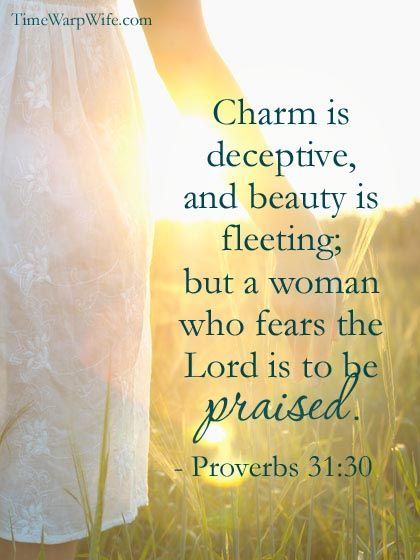 Charm is deceptive, and beauty is fleeting; but a woman who fears the Lord is to be praised. ~ Proverbs 31:30