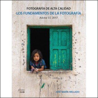 Los fundamentos de la fotografía. Fotografía de alta calidad. Adobe CC2017 por Mellado, José Maria