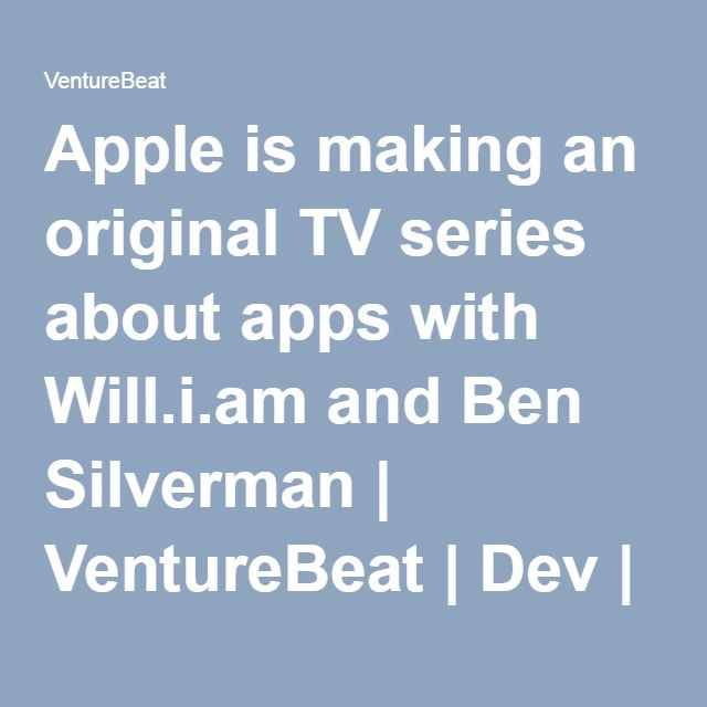 Apple is making an original TV series about apps with Will.i.am and Ben Silverman | VentureBeat | Dev | by Jordan Novet