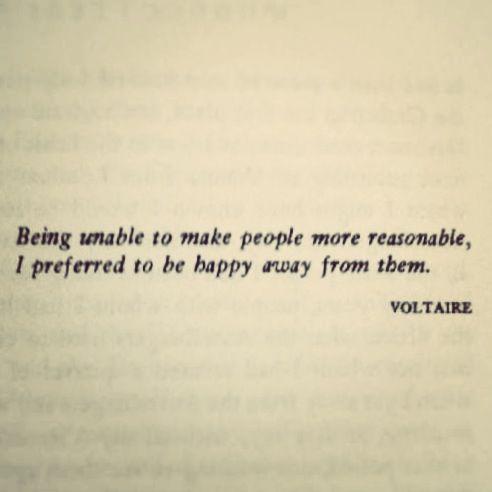 """""""Comme je n'ai pas réussi à rendre les hommes plus raisonnables, j'ai préféré être heureux loin d'eux."""" - Voltaire"""