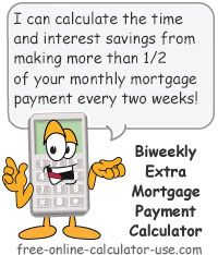 Biweekly Extra Payment Savings Calculator:  This free online calculator will calculate the time and interest savings that will occur if you switch from making monthly mortgage payments to paying 1/2 of your mortgage payment -- plus an over-payment amount -- every two weeks (equivalent of 13 monthly payments per year instead of 12). The results include a monthly vs. biweekly side-by-side comparison of the payoff time frames, the interest costs, and the estimated payoff dates.