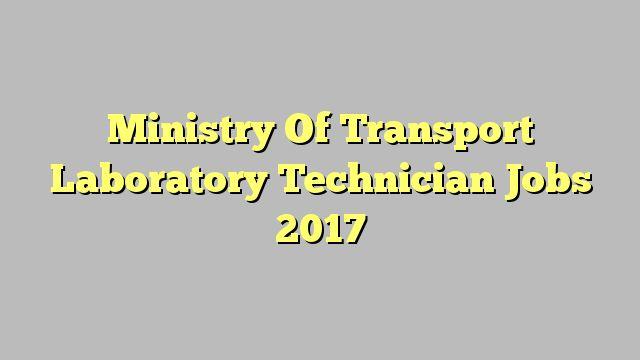 Ministry Of Transport Laboratory Technician Jobs 2017