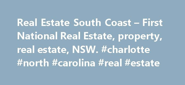 Real Estate South Coast – First National Real Estate, property, real estate, NSW. #charlotte #north #carolina #real #estate http://remmont.com/real-estate-south-coast-first-national-real-estate-property-real-estate-nsw-charlotte-north-carolina-real-estate/  #real estate nsw # First National Real Estate – The South Coast Real Estate Specialists First National Real Estate is one of Australia's largest real estate groups. We combine local knowledge and national strength to be at the forefront…