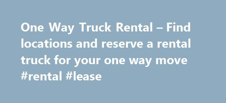 One Way Truck Rental – Find locations and reserve a rental truck for your one way move #rental #lease http://rental.remmont.com/one-way-truck-rental-find-locations-and-reserve-a-rental-truck-for-your-one-way-move-rental-lease/  #one way truck rental # ONE WAY RENTAL Are you moving across town? Relocating your office? Transporting items to/from a storage space? Maybe making a furniture purchase and can't fit it all in your trunk? A one way truck rental is a cost effective option for…