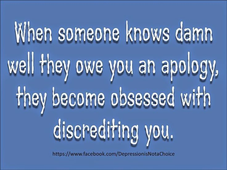 When someone knows damn well that they owe you an apology, they become obsessed with discrediting you.