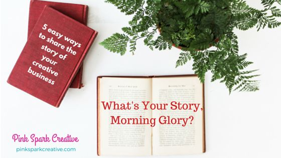 What's Your Story, Morning Glory? 5 easy ways to share the story of your creative business