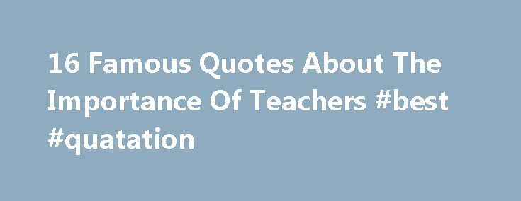 16 Famous Quotes About The Importance Of Teachers #best #quatation http://quote.remmont.com/16-famous-quotes-about-the-importance-of-teachers-best-quatation/  16 Famous Quotes About The Importance Of Teachers Even though World Teacher's Day is celebrated on October 5 every year since 1994, countries like Mexico and Colombia celebrate it on May 15. The day is an opportunity to promote and recognize the importance of educators in the future of every generation and to show appreciation […]