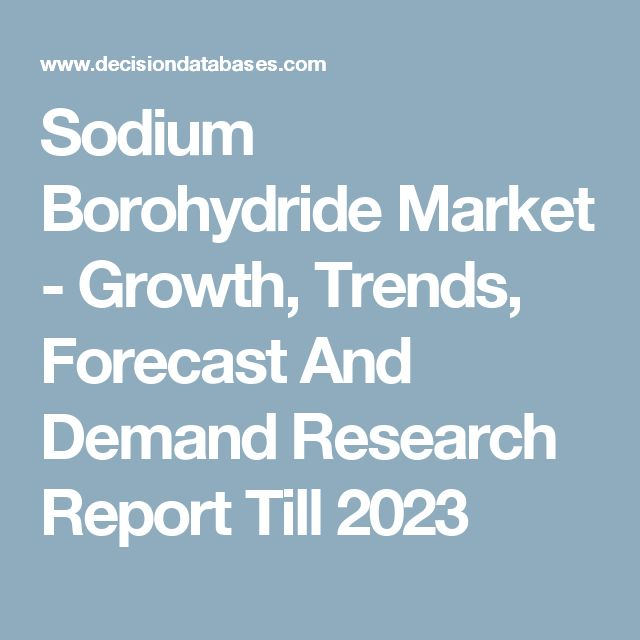 Sodium Borohydride Market - Growth, Trends, Forecast And Demand Research Report Till 2023