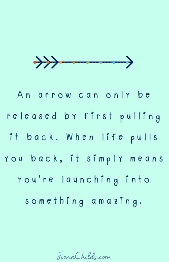 An arrow can only be released by first pulling it back. When life pulls you back, it simply means you're launching into something amazing.