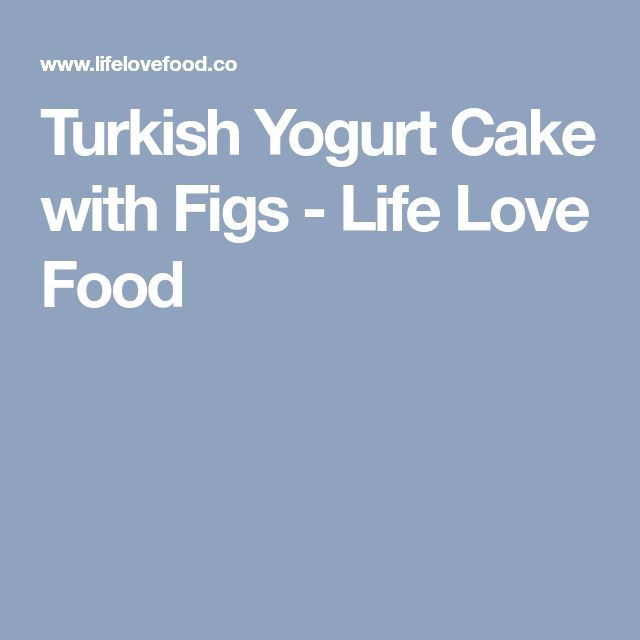 Turkish Yogurt Cake with Figs - Life Love Food