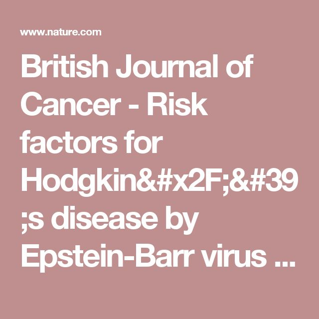 British Journal of Cancer - Risk factors for Hodgkin/'s disease by Epstein-Barr virus (EBV) status: prior infection by EBV and other agents